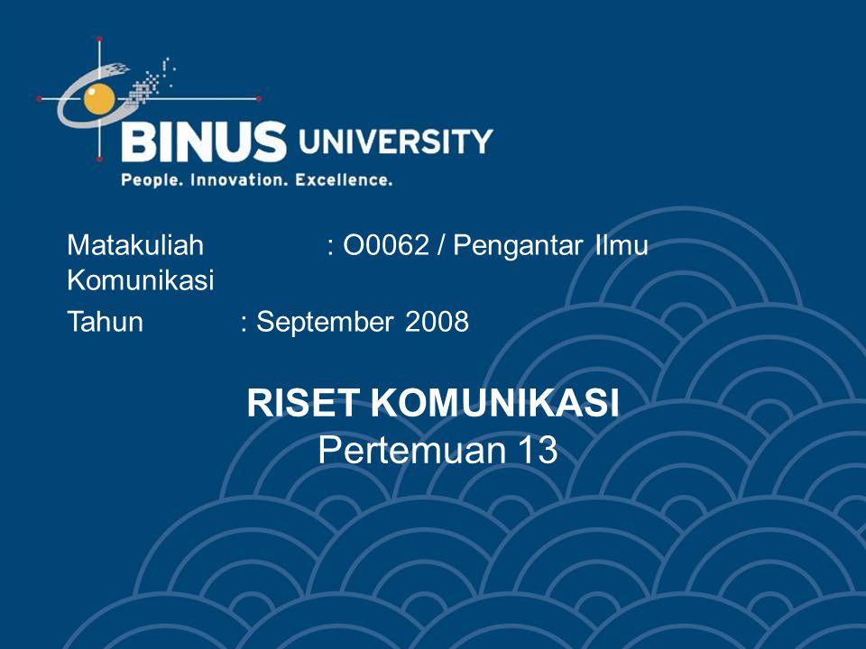 RISET KOMUNIKASI Pertemuan 13 Matakuliah: O0062 / Pengantar Ilmu Komunikasi Tahun : September 2008