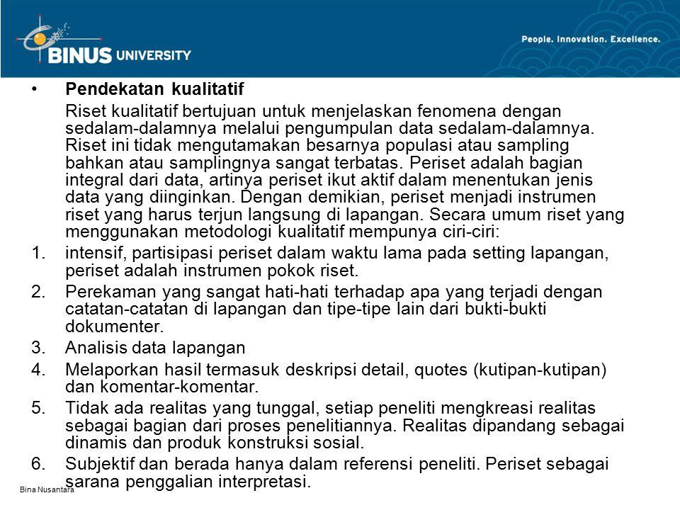 Bina Nusantara Pendekatan kualitatif Riset kualitatif bertujuan untuk menjelaskan fenomena dengan sedalam-dalamnya melalui pengumpulan data sedalam-dalamnya.