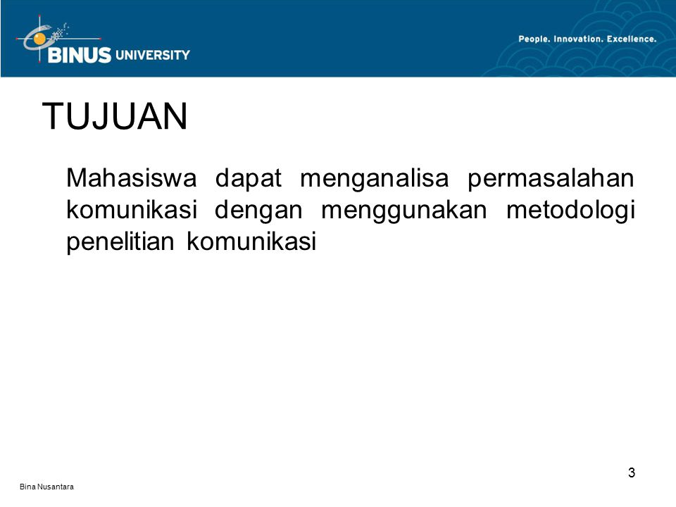 Bina Nusantara 3 TUJUAN Mahasiswa dapat menganalisa permasalahan komunikasi dengan menggunakan metodologi penelitian komunikasi