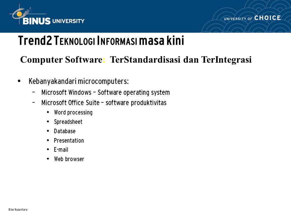 Bina Nusantara Kebanyakandari microcomputers: – Microsoft Windows – Software operating system – Microsoft Office Suite – software produktivitas Word processing Spreadsheet Database Presentation E-mail Web browser Computer Software: TerStandardisasi dan TerIntegrasi Trend2 T EKNOLOGI I NFORMASI masa kini