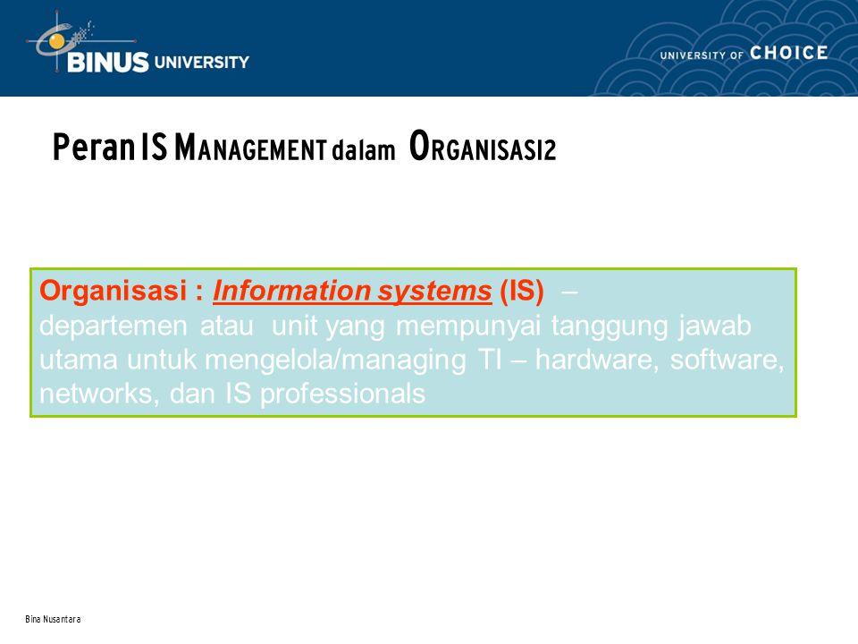 Bina Nusantara Peran IS M ANAGEMENT dalam O RGANISASI2 Organisasi : Information systems (IS) – departemen atau unit yang mempunyai tanggung jawab utama untuk mengelola/managing TI – hardware, software, networks, dan IS professionals
