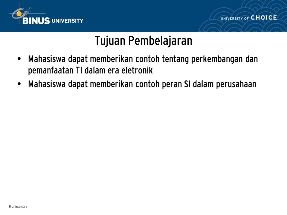 Bina Nusantara Tujuan Pembelajaran Mahasiswa dapat memberikan contoh tentang perkembangan dan pemanfaatan TI dalam era eletronik Mahasiswa dapat memberikan contoh peran SI dalam perusahaan