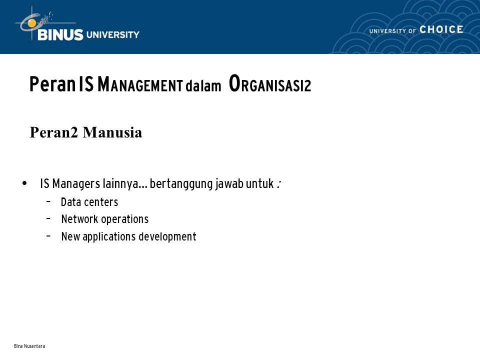 Bina Nusantara Peran IS M ANAGEMENT dalam O RGANISASI2 Peran2 Manusia IS Managers lainnya… bertanggung jawab untuk : – Data centers – Network operations – New applications development