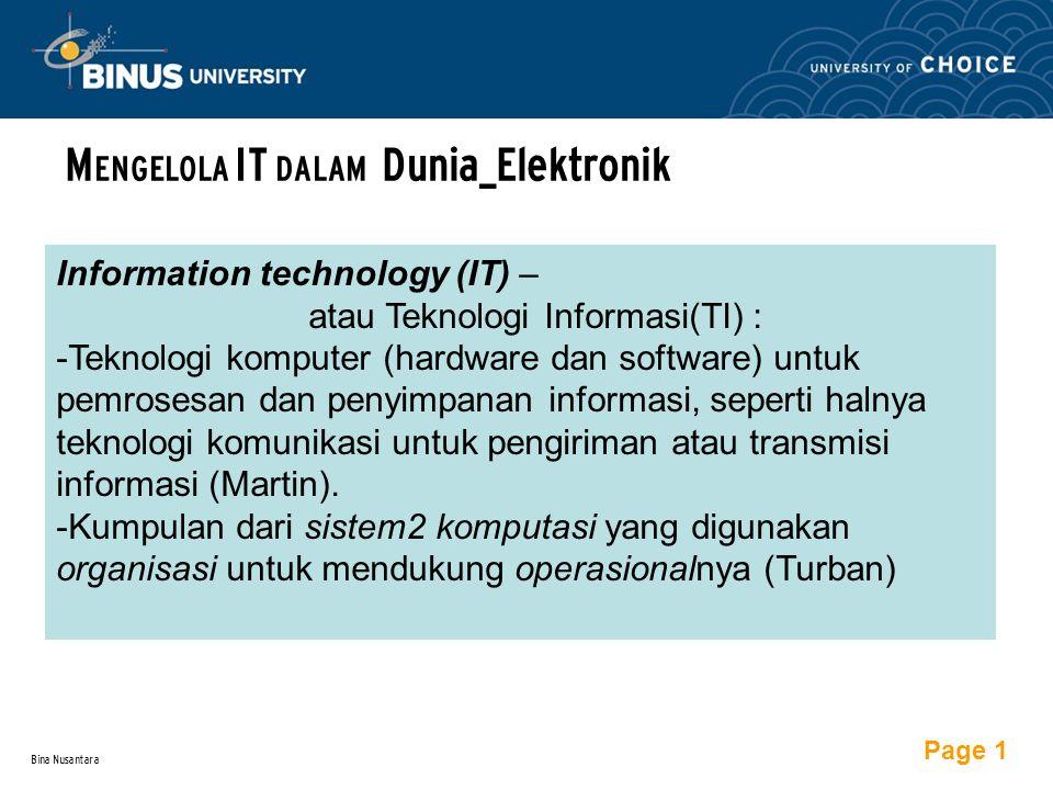 Bina Nusantara M ENGELOLA IT DALAM Dunia_Elektronik Information technology (IT) – atau Teknologi Informasi(TI) : -Teknologi komputer (hardware dan software) untuk pemrosesan dan penyimpanan informasi, seperti halnya teknologi komunikasi untuk pengiriman atau transmisi informasi (Martin).