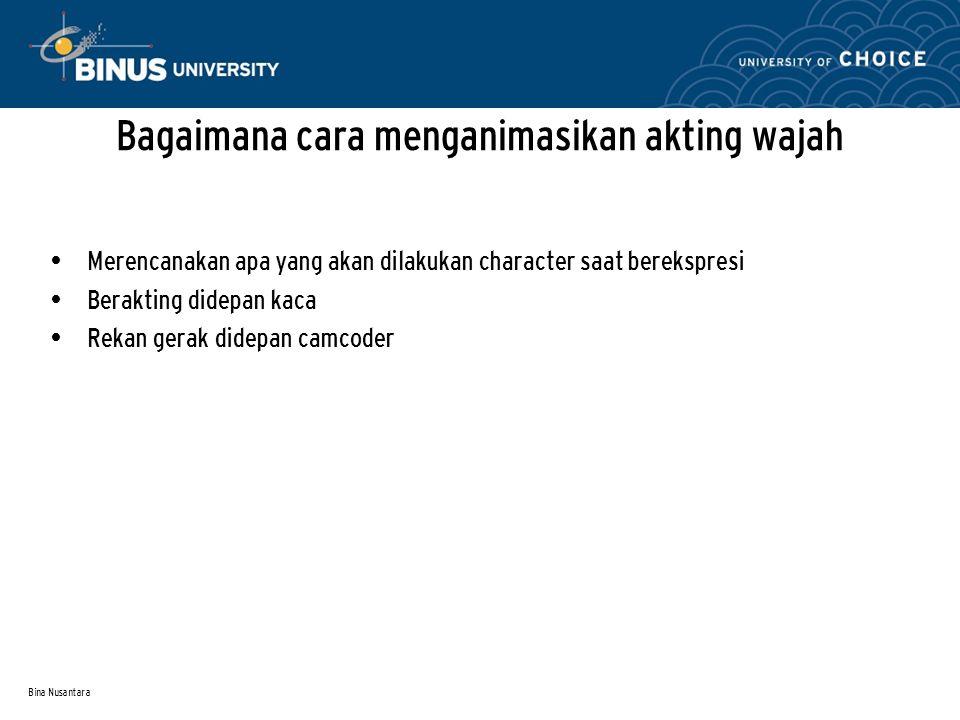 Bina Nusantara Bagaimana cara menganimasikan akting wajah Merencanakan apa yang akan dilakukan character saat berekspresi Berakting didepan kaca Rekan gerak didepan camcoder
