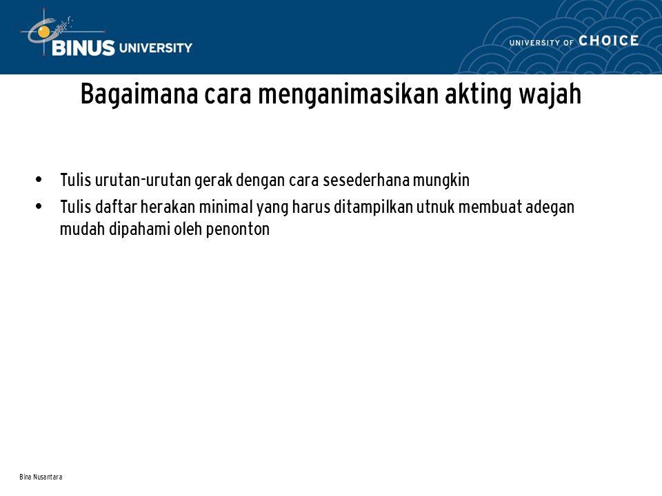Bina Nusantara Bagaimana cara menganimasikan akting wajah Tulis urutan-urutan gerak dengan cara sesederhana mungkin Tulis daftar herakan minimal yang