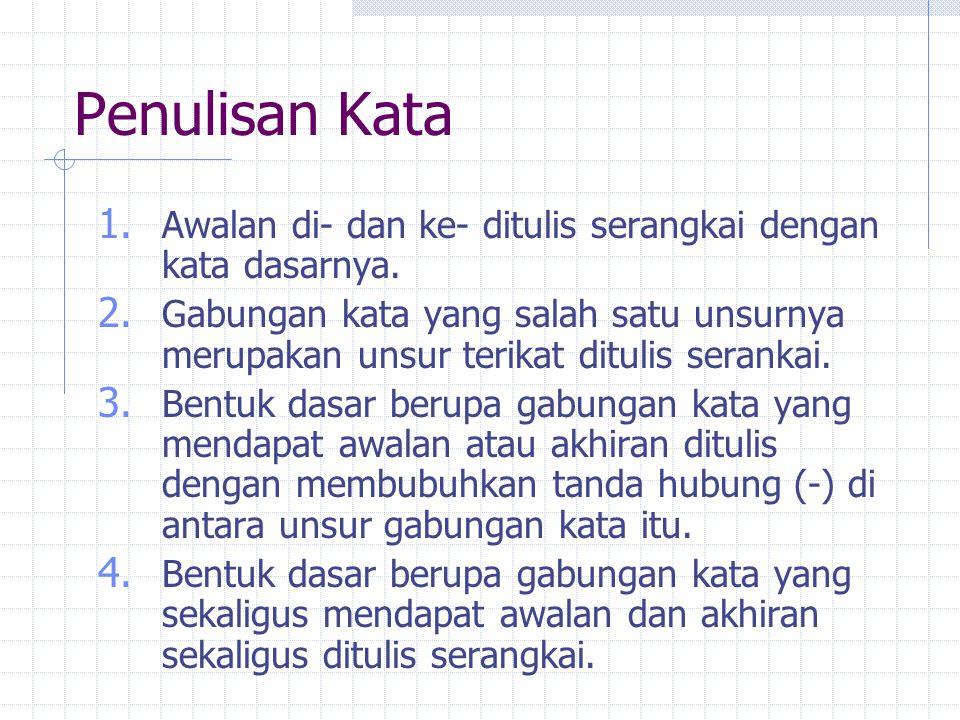 Penulisan Kata 1. Awalan di- dan ke- ditulis serangkai dengan kata dasarnya. 2. Gabungan kata yang salah satu unsurnya merupakan unsur terikat ditulis