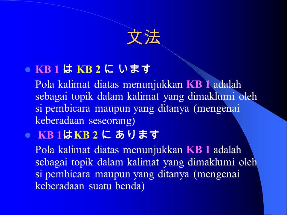 文法 KB 1 は KB 2 に います Pola kalimat diatas menunjukkan KB 1 adalah sebagai topik dalam kalimat yang dimaklumi oleh si pembicara maupun yang ditanya (mengenai keberadaan seseorang) KB 1 は KB 2 に あります Pola kalimat diatas menunjukkan KB 1 adalah sebagai topik dalam kalimat yang dimaklumi oleh si pembicara maupun yang ditanya (mengenai keberadaan suatu benda)
