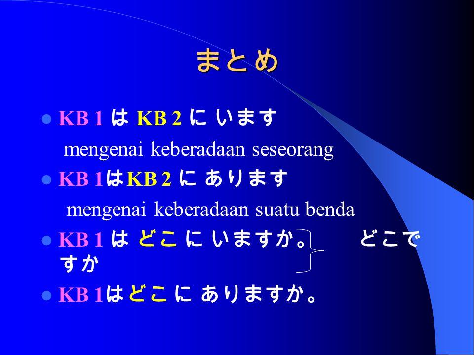 まとめ KB 1 は KB 2 に います mengenai keberadaan seseorang KB 1 は KB 2 に あります mengenai keberadaan suatu benda KB 1 は どこ に いますか。 どこで すか KB 1 はどこ に ありますか。