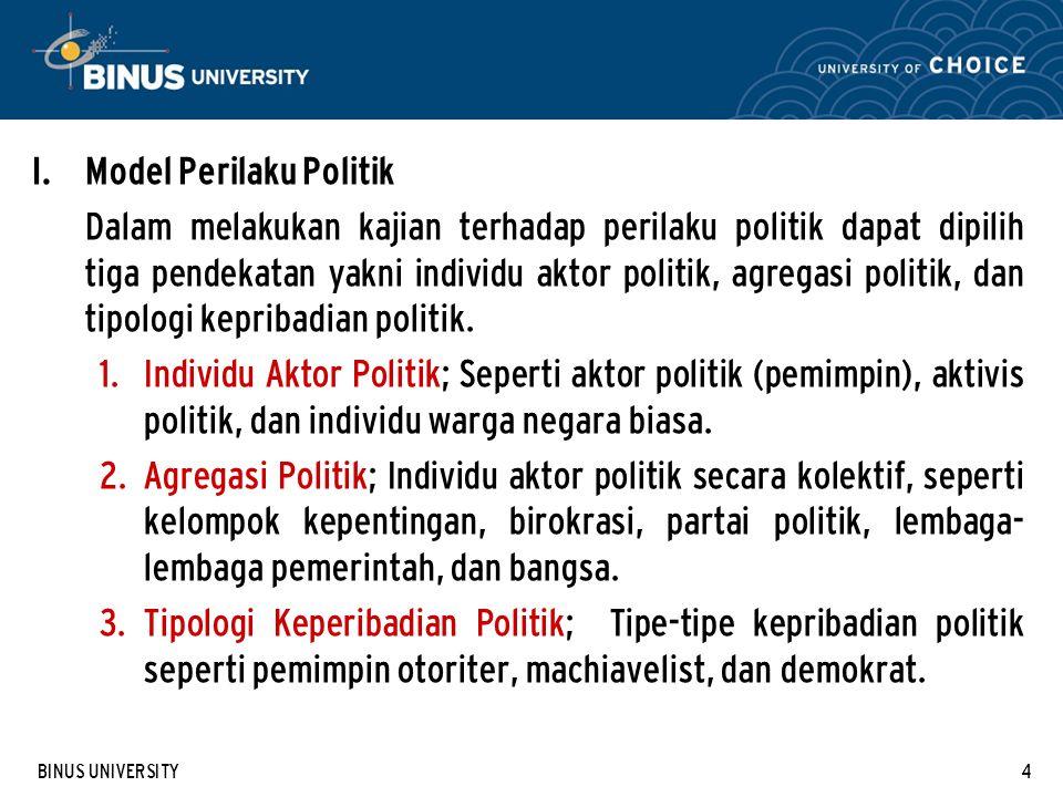 BINUS UNIVERSITY4 I. Model Perilaku Politik Dalam melakukan kajian terhadap perilaku politik dapat dipilih tiga pendekatan yakni individu aktor politi