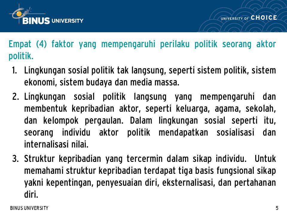 BINUS UNIVERSITY5 Empat (4) faktor yang mempengaruhi perilaku politik seorang aktor politik. 1. Lingkungan sosial politik tak langsung, seperti sistem
