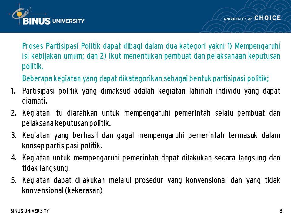 BINUS UNIVERSITY8 Proses Partisipasi Politik dapat dibagi dalam dua kategori yakni 1) Mempengaruhi isi kebijakan umum; dan 2) Ikut menentukan pembuat
