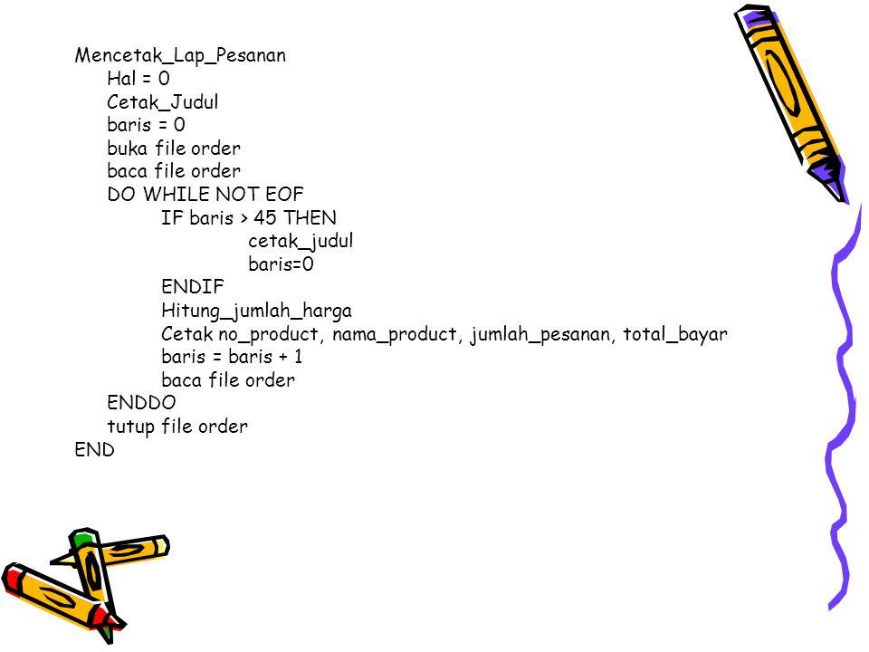 Mencetak_Lap_Pesanan Hal = 0 Cetak_Judul baris = 0 buka file order baca file order DO WHILE NOT EOF IF baris > 45 THEN cetak_judul baris=0 ENDIF Hitun