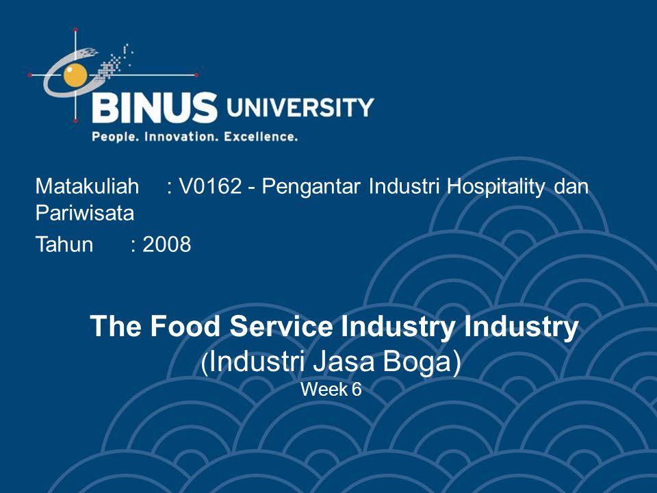 The Food Service Industry Industry ( Industri Jasa Boga) Week 6 Matakuliah: V0162 - Pengantar Industri Hospitality dan Pariwisata Tahun: 2008