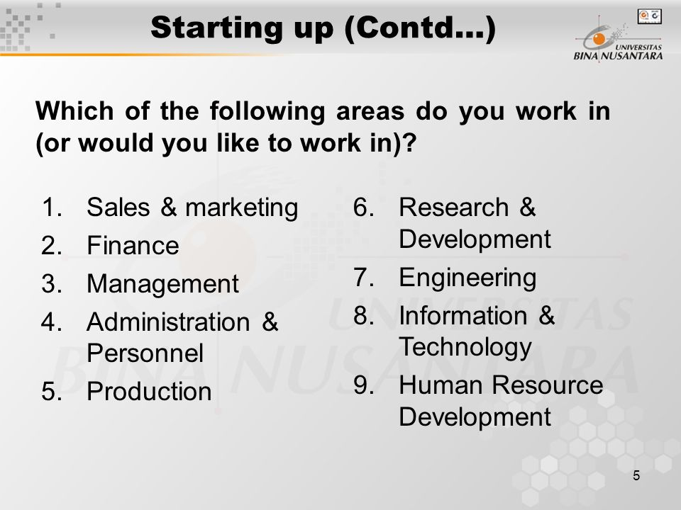 5 Starting up (Contd…) 1.Sales & marketing 2.Finance 3.Management 4.Administration & Personnel 5.Production Which of the following areas do you work in (or would you like to work in).