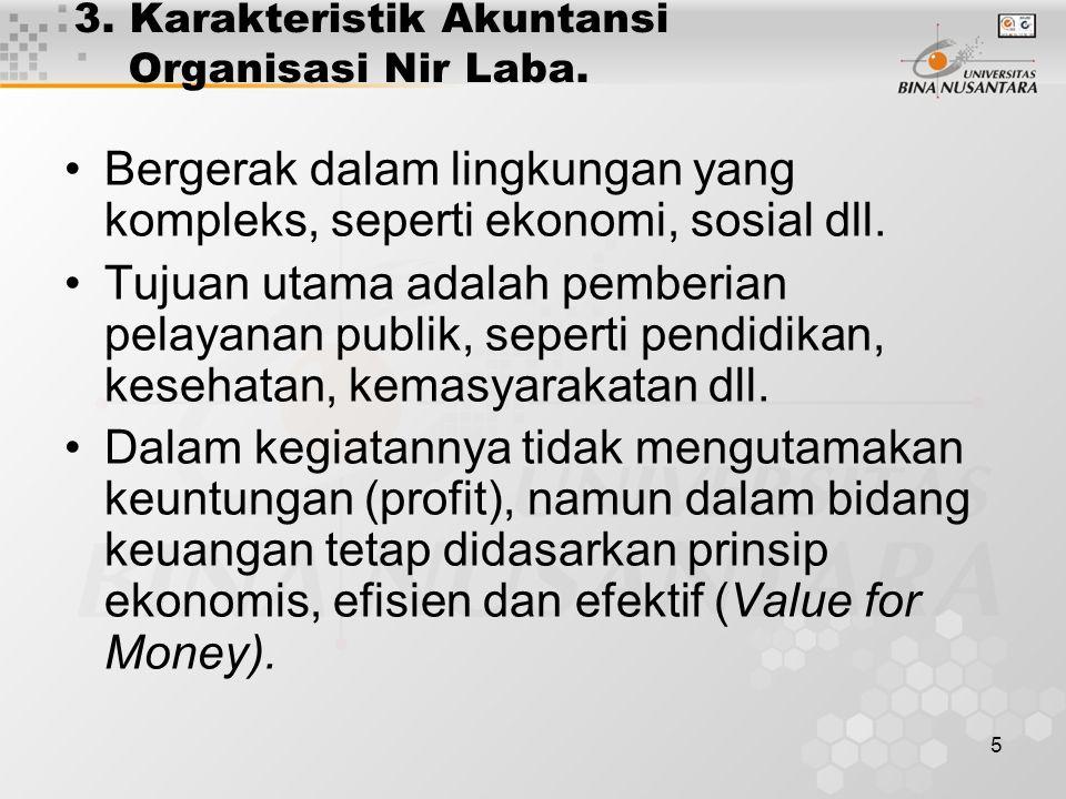 5 3. Karakteristik Akuntansi Organisasi Nir Laba. Bergerak dalam lingkungan yang kompleks, seperti ekonomi, sosial dll. Tujuan utama adalah pemberian