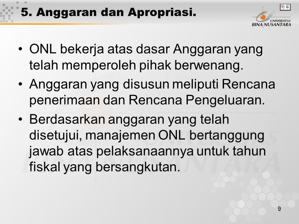 9 5. Anggaran dan Apropriasi. ONL bekerja atas dasar Anggaran yang telah memperoleh pihak berwenang. Anggaran yang disusun meliputi Rencana penerimaan
