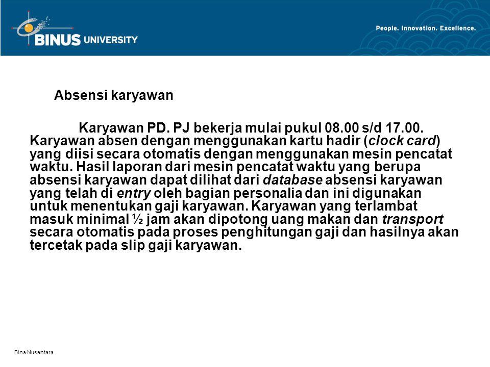 Bina Nusantara Absensi karyawan Karyawan PD. PJ bekerja mulai pukul 08.00 s/d 17.00. Karyawan absen dengan menggunakan kartu hadir (clock card) yang d