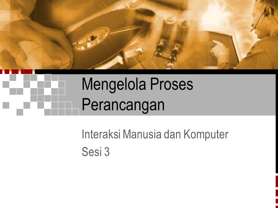IMK Sesi 12/31 Mengelola Proses Perancangan  Perancangan pada dasarnya adalah proses kreatif dan tak dapat diduga.