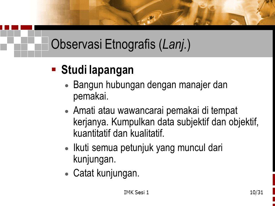 IMK Sesi 110/31 Observasi Etnografis ( Lanj. )  Studi lapangan  Bangun hubungan dengan manajer dan pemakai.  Amati atau wawancarai pemakai di tempa