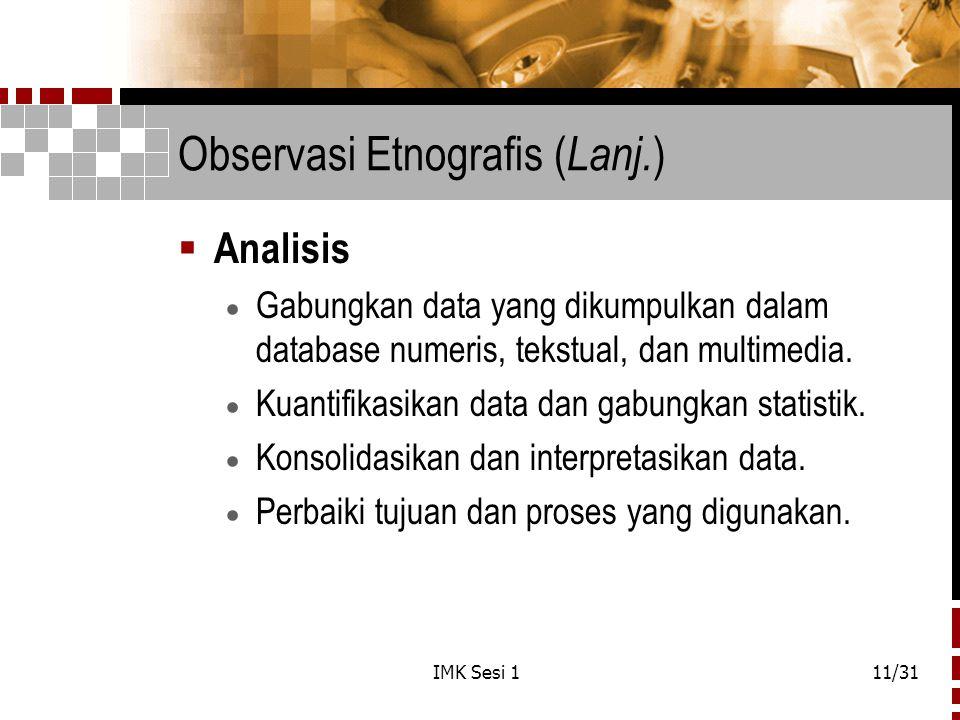 IMK Sesi 111/31 Observasi Etnografis ( Lanj. )  Analisis  Gabungkan data yang dikumpulkan dalam database numeris, tekstual, dan multimedia.  Kuanti