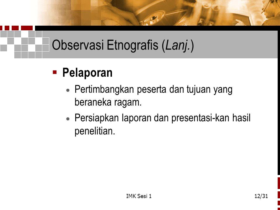 IMK Sesi 112/31 Observasi Etnografis ( Lanj. )  Pelaporan  Pertimbangkan peserta dan tujuan yang beraneka ragam.  Persiapkan laporan dan presentasi