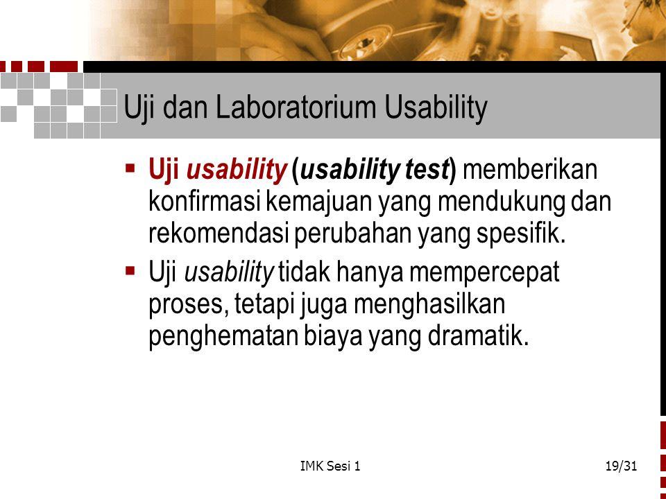IMK Sesi 119/31 Uji dan Laboratorium Usability  Uji usability ( usability test ) memberikan konfirmasi kemajuan yang mendukung dan rekomendasi peruba