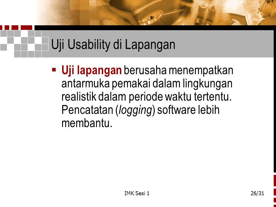 IMK Sesi 126/31 Uji Usability di Lapangan  Uji lapangan berusaha menempatkan antarmuka pemakai dalam lingkungan realistik dalam periode waktu tertent