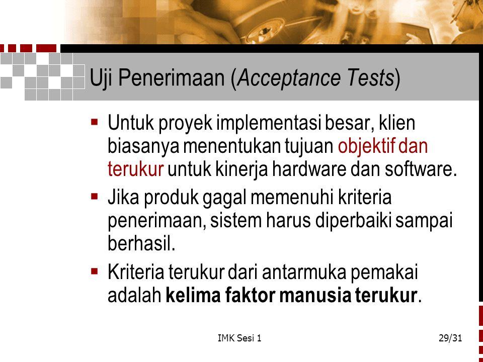 IMK Sesi 129/31 Uji Penerimaan ( Acceptance Tests )  Untuk proyek implementasi besar, klien biasanya menentukan tujuan objektif dan terukur untuk kin