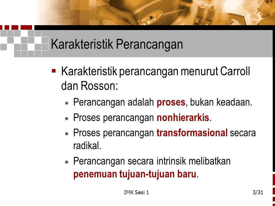 IMK Sesi 13/31 Karakteristik Perancangan  Karakteristik perancangan menurut Carroll dan Rosson:  Perancangan adalah proses, bukan keadaan.  Proses