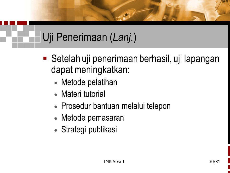 IMK Sesi 130/31 Uji Penerimaan ( Lanj. )  Setelah uji penerimaan berhasil, uji lapangan dapat meningkatkan:  Metode pelatihan  Materi tutorial  Pr