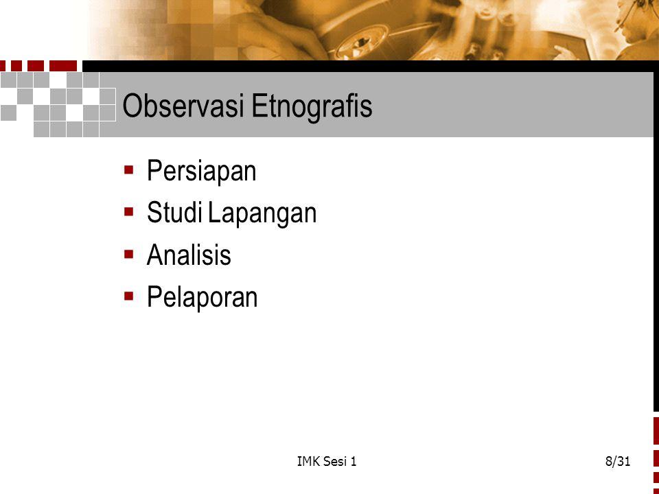 IMK Sesi 18/31 Observasi Etnografis  Persiapan  Studi Lapangan  Analisis  Pelaporan