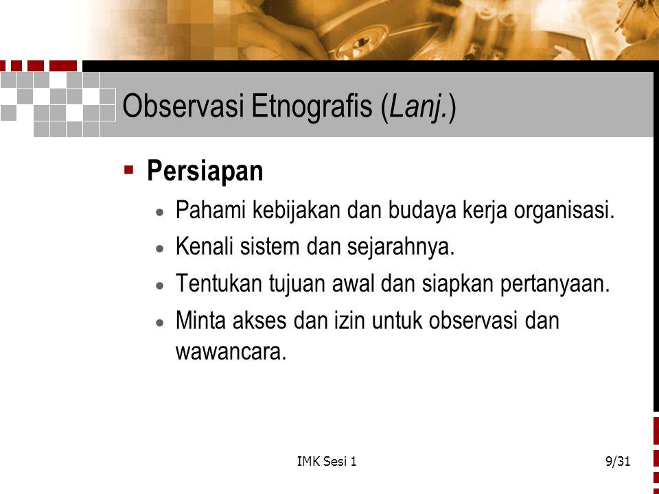 IMK Sesi 19/31 Observasi Etnografis ( Lanj. )  Persiapan  Pahami kebijakan dan budaya kerja organisasi.  Kenali sistem dan sejarahnya.  Tentukan t