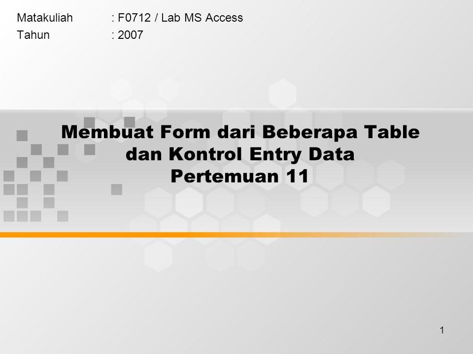1 Membuat Form dari Beberapa Table dan Kontrol Entry Data Pertemuan 11 Matakuliah: F0712 / Lab MS Access Tahun: 2007