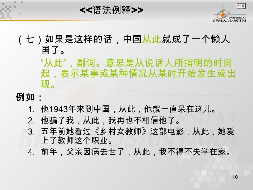10 > (七)如果是这样的话,中国从此就成了一个懒人 国了。 从此 ,副词。意思是从说话人所指明的时间 起,表示某事或某种情况从某时开始发生或出 现。 例如: 1.