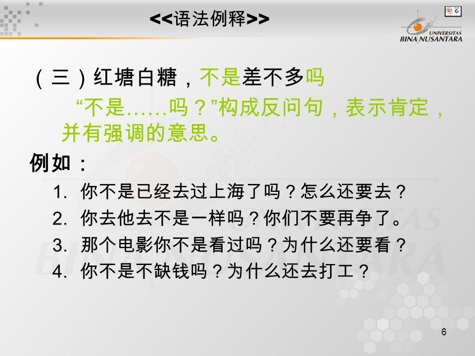 6 > (三)红塘白糖,不是差不多吗 不是 …… 吗? 构成反问句,表示肯定, 并有强调的意思。 例如: 1.