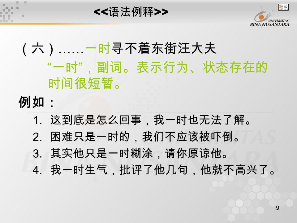 9 > (六) …… 一时寻不着东街汪大夫 一时 ,副词。表示行为、状态存在的 时间很短暂。 例如: 1.