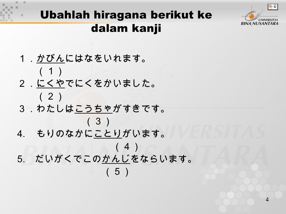4 Ubahlah hiragana berikut ke dalam kanji 1.かびんにはなをいれます。 (1) 2.にくやでにくをかいました。 (2) 3.わたしはこうちゃがすきです。 (3) 4.