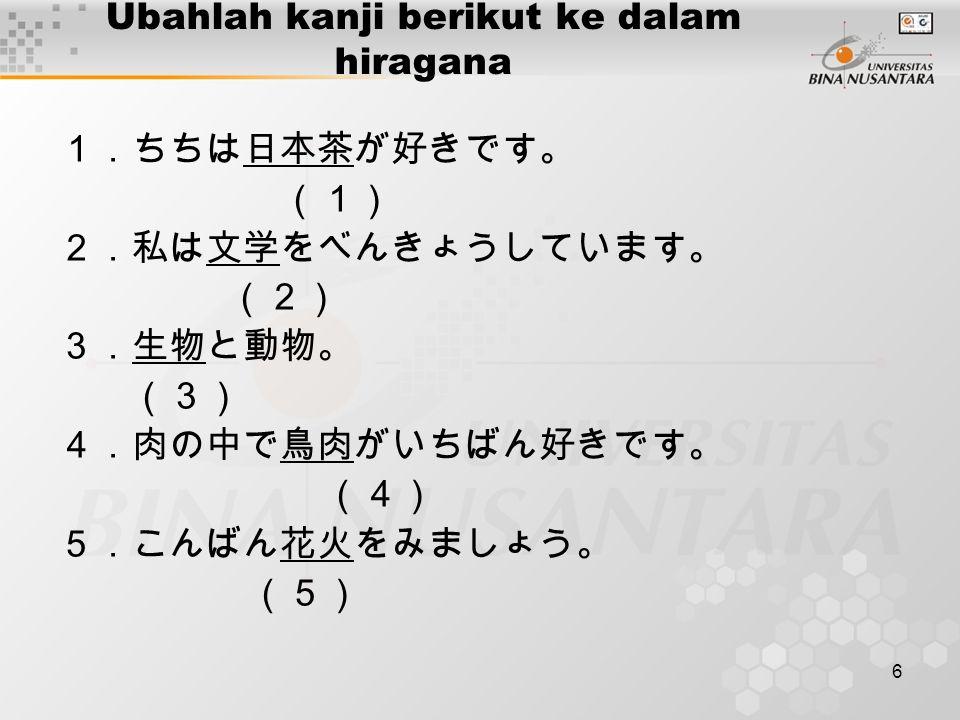 6 Ubahlah kanji berikut ke dalam hiragana 1.ちちは日本茶が好きです。 (1) 2.私は文学をべんきょうしています。 (2) 3.生物と動物。 (3) 4.肉の中で鳥肉がいちばん好きです。 (4) 5.こんばん花火をみましょう。 (5)