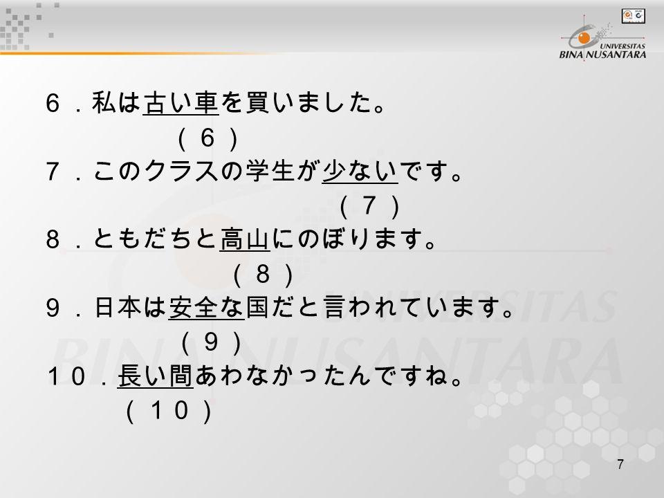7 6.私は古い車を買いました。 (6) 7.このクラスの学生が少ないです。 (7) 8.ともだちと高山にのぼります。 (8) 9.日本は安全な国だと言われています。 (9) 10.長い間あわなかったんですね。 (10)