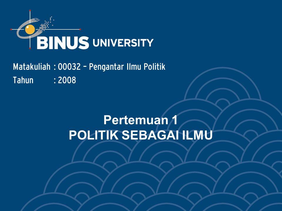 Pertemuan 1 POLITIK SEBAGAI ILMU Matakuliah: O0032 – Pengantar Ilmu Politik Tahun: 2008