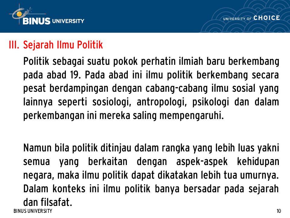 BINUS UNIVERSITY10 III. Sejarah Ilmu Politik Politik sebagai suatu pokok perhatin ilmiah baru berkembang pada abad 19. Pada abad ini ilmu politik berk