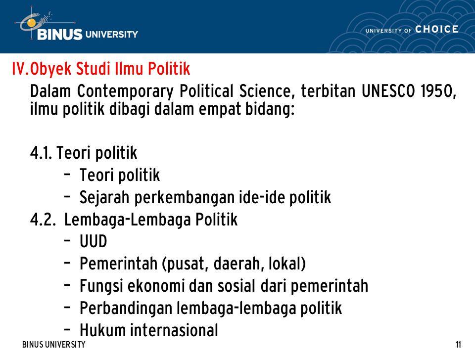BINUS UNIVERSITY11 IV. Obyek Studi Ilmu Politik Dalam Contemporary Political Science, terbitan UNESCO 1950, ilmu politik dibagi dalam empat bidang: 4.
