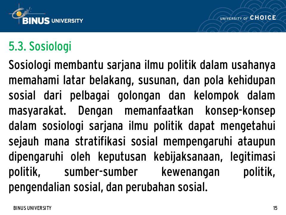 BINUS UNIVERSITY15 5.3. Sosiologi Sosiologi membantu sarjana ilmu politik dalam usahanya memahami latar belakang, susunan, dan pola kehidupan sosial d