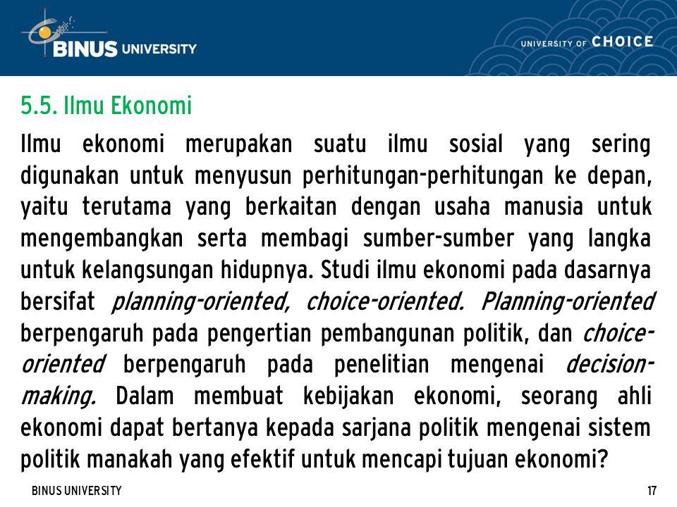 BINUS UNIVERSITY17 5.5. Ilmu Ekonomi Ilmu ekonomi merupakan suatu ilmu sosial yang sering digunakan untuk menyusun perhitungan-perhitungan ke depan, y