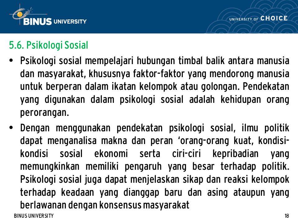 BINUS UNIVERSITY18 5.6. Psikologi Sosial Psikologi sosial mempelajari hubungan timbal balik antara manusia dan masyarakat, khususnya faktor-faktor yan