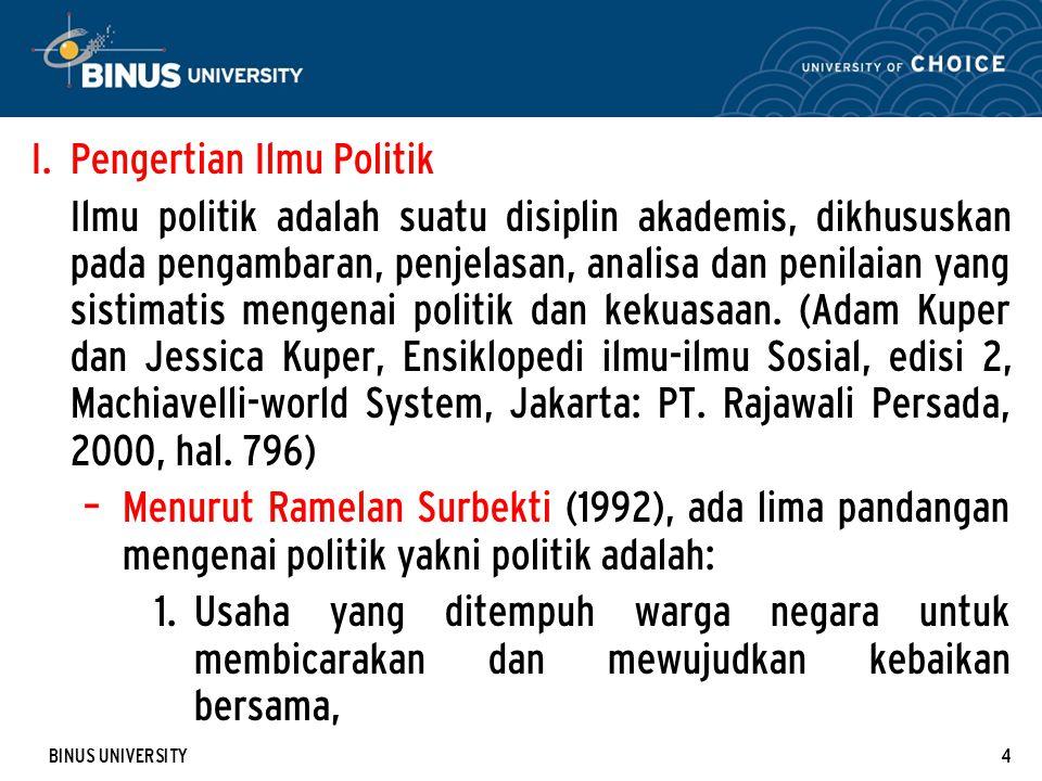 BINUS UNIVERSITY4 I. Pengertian Ilmu Politik Ilmu politik adalah suatu disiplin akademis, dikhususkan pada pengambaran, penjelasan, analisa dan penila