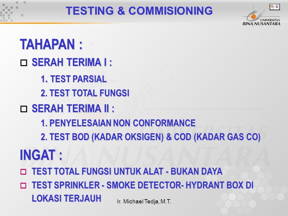 Ir. Michael Tedja, M.T. TESTING & COMMISIONING TAHAPAN : o SERAH TERIMA I : 1. TEST PARSIAL 2. TEST TOTAL FUNGSI o SERAH TERIMA II : 1. PENYELESAIAN N