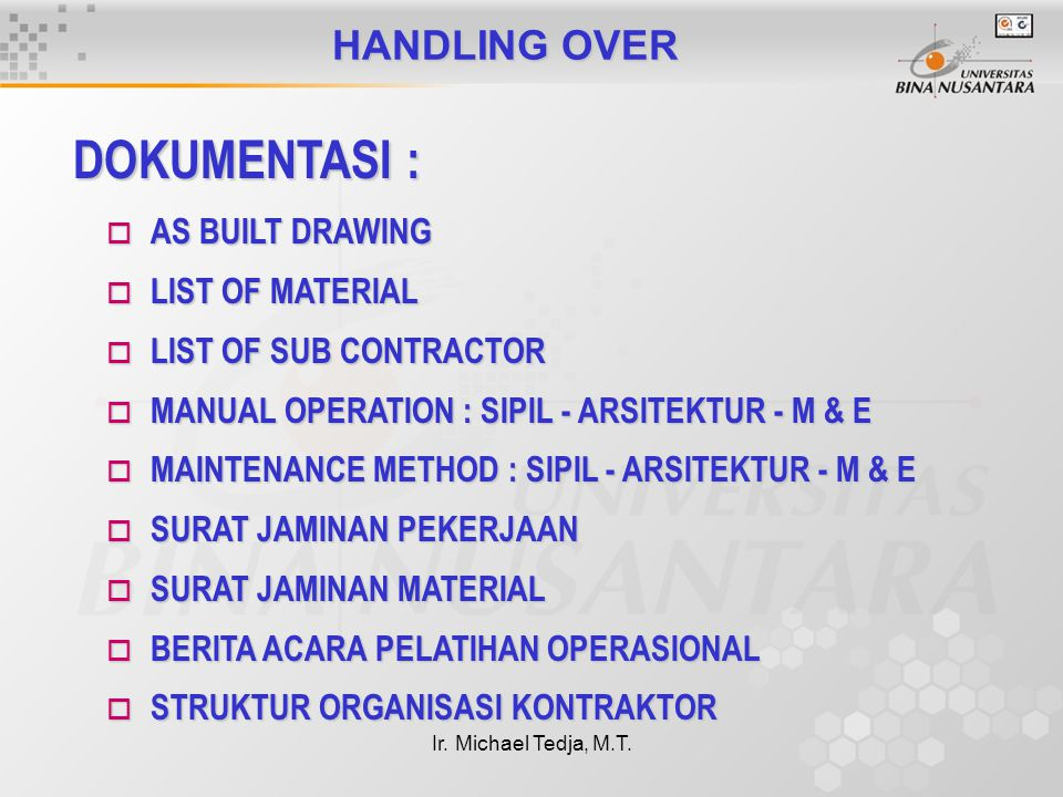 Ir. Michael Tedja, M.T. HANDLING OVER DOKUMENTASI : o AS BUILT DRAWING o LIST OF MATERIAL o LIST OF SUB CONTRACTOR o MANUAL OPERATION : SIPIL - ARSITE
