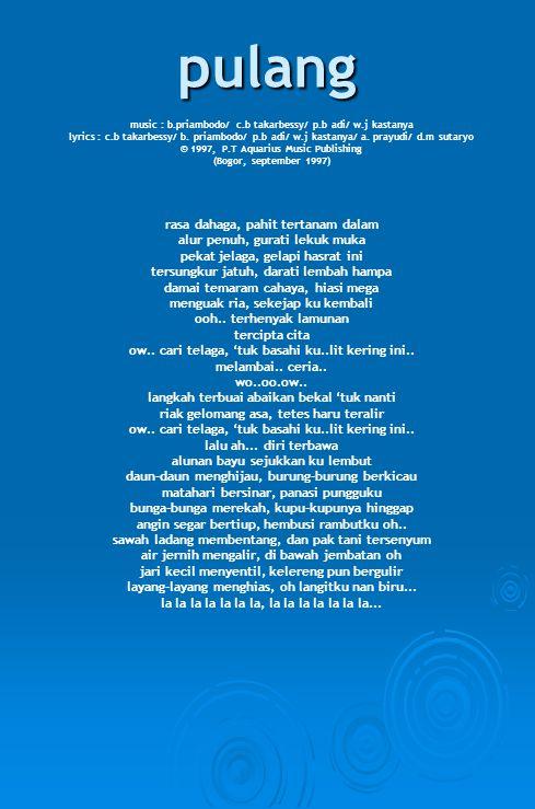 pulang music : b.priambodo/ c.b takarbessy/ p.b adi/ w.j kastanya lyrics : c.b takarbessy/ b. priambodo/ p.b adi/ w.j kastanya/ a. prayudi/ d.m sutary
